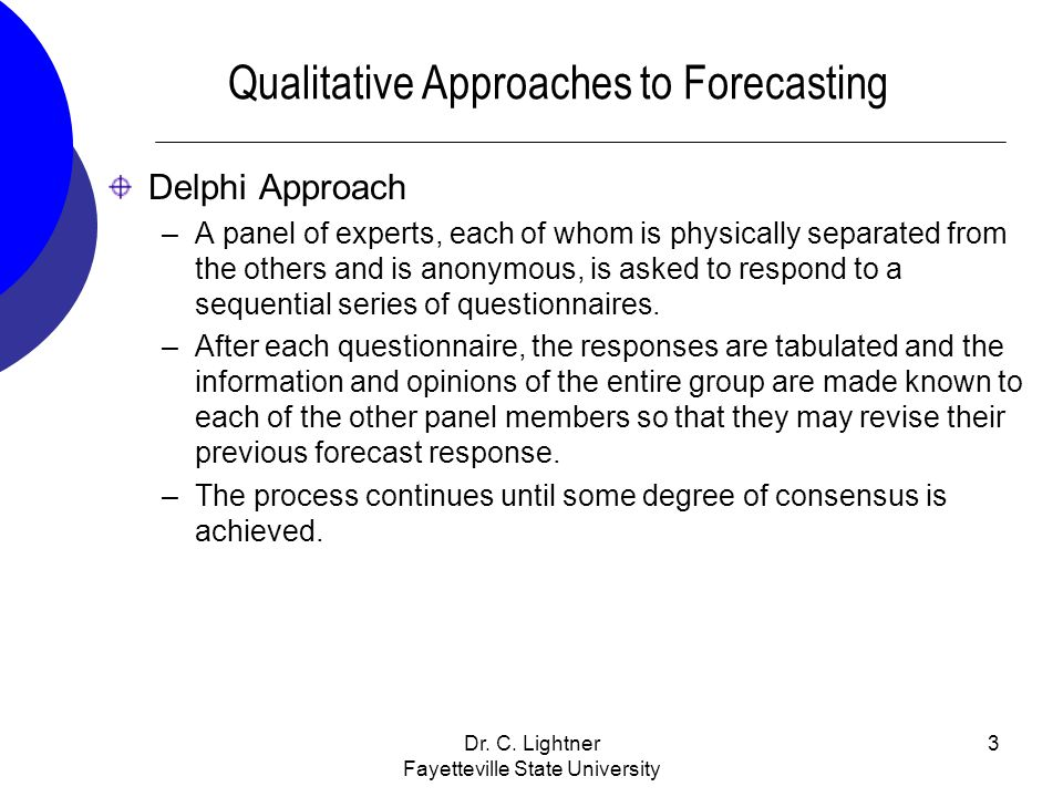 Dr. C. Lightner Fayetteville State University 3 Qualitative Approaches to Forecasting Delphi Approach –A panel of experts, each of whom is physically