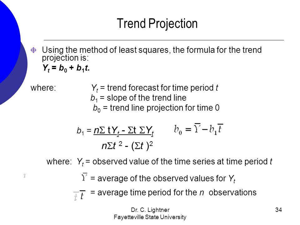 Dr. C. Lightner Fayetteville State University 34 Trend Projection Using the method of least squares, the formula for the trend projection is: Y t = b