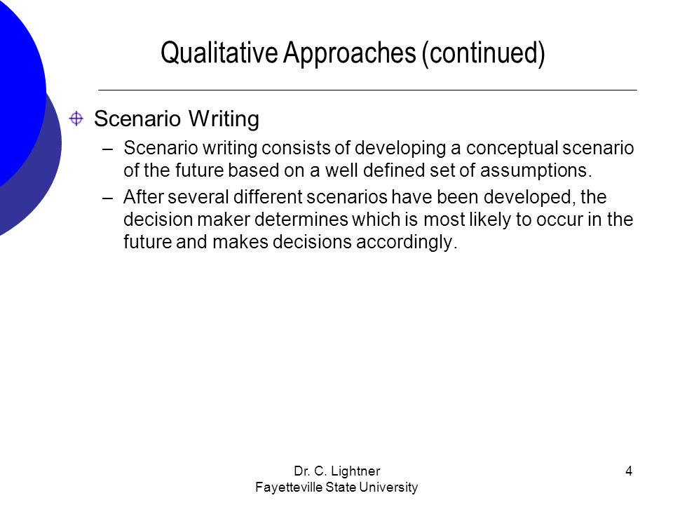 Dr. C. Lightner Fayetteville State University 4 Qualitative Approaches (continued) Scenario Writing –Scenario writing consists of developing a concept