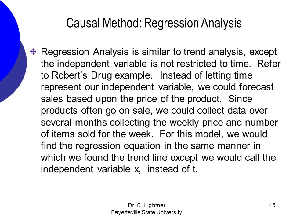 Dr. C. Lightner Fayetteville State University 43 Causal Method: Regression Analysis Regression Analysis is similar to trend analysis, except the indep
