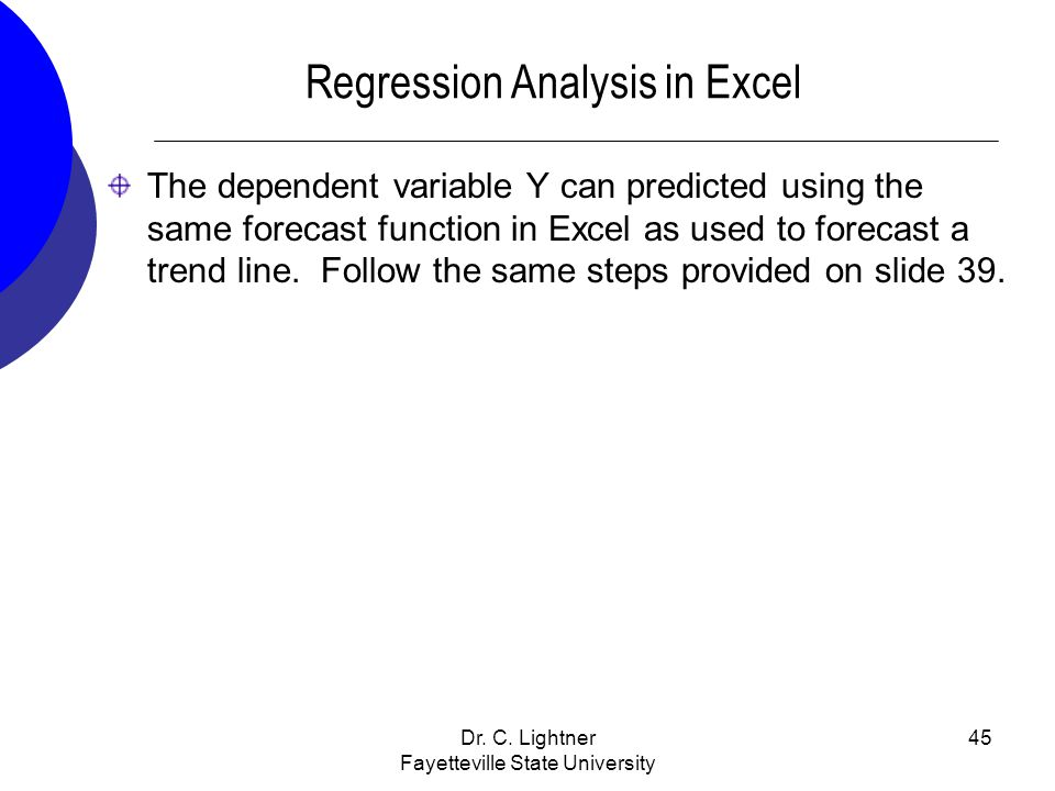 Dr. C. Lightner Fayetteville State University 45 Regression Analysis in Excel The dependent variable Y can predicted using the same forecast function