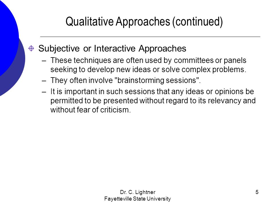 Dr. C. Lightner Fayetteville State University 5 Qualitative Approaches (continued) Subjective or Interactive Approaches –These techniques are often us