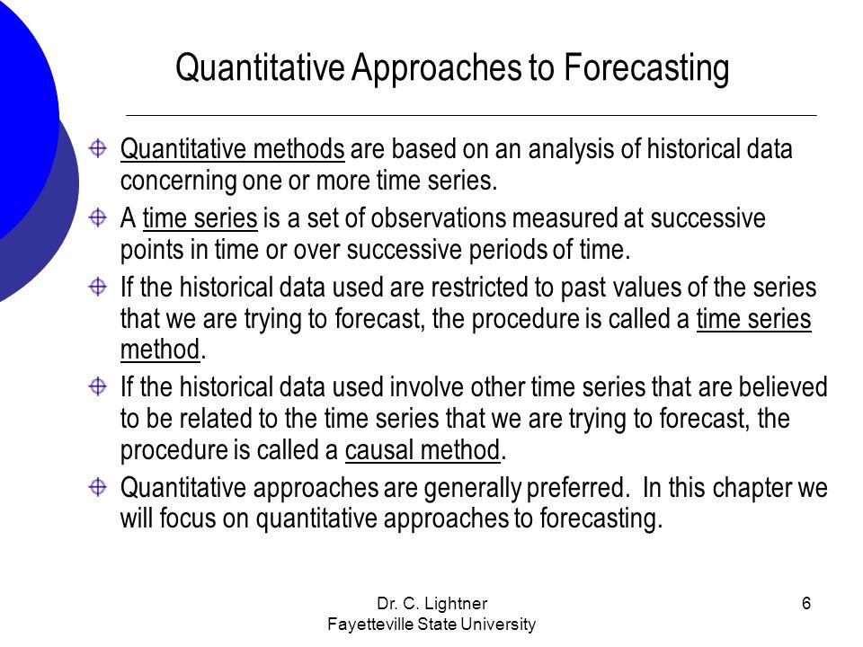 Dr. C. Lightner Fayetteville State University 6 Quantitative Approaches to Forecasting Quantitative methods are based on an analysis of historical dat