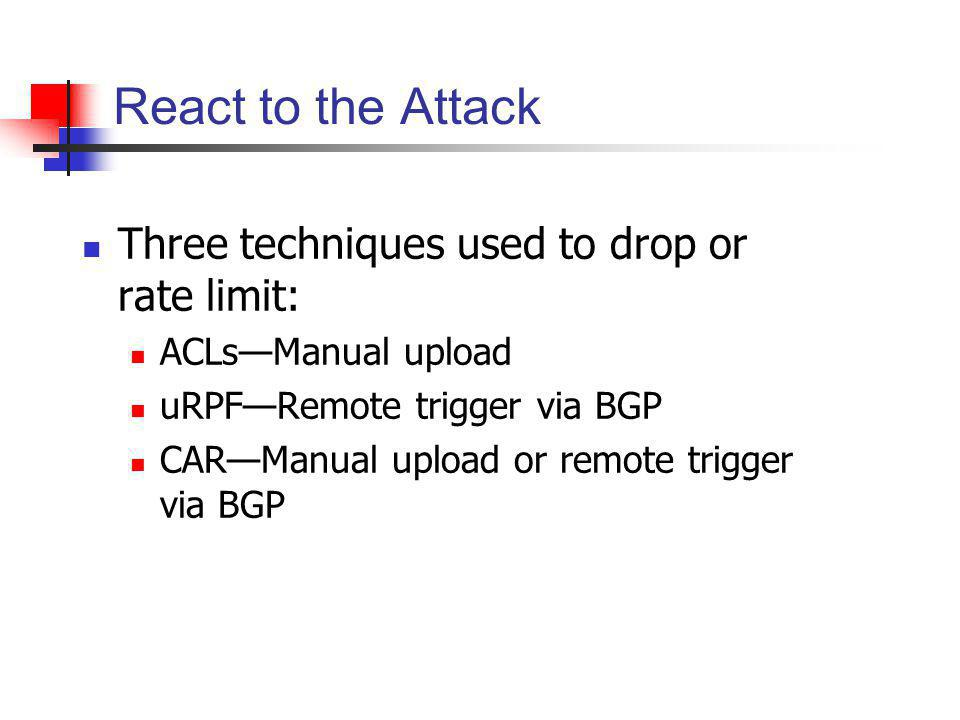 React to the Attack Three techniques used to drop or rate limit: ACLsManual upload uRPFRemote trigger via BGP CARManual upload or remote trigger via B