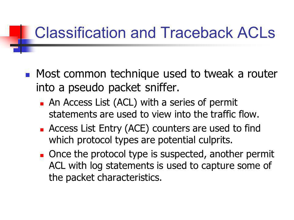 Classification and Traceback ACLs Most common technique used to tweak a router into a pseudo packet sniffer. An Access List (ACL) with a series of per