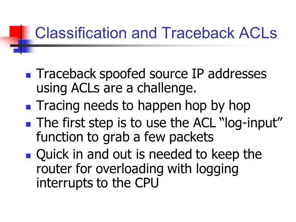 Classification and Traceback ACLs Traceback spoofed source IP addresses using ACLs are a challenge. Tracing needs to happen hop by hop The first step