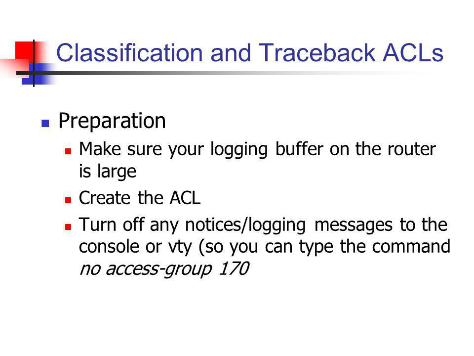 Classification and Traceback ACLs Preparation Make sure your logging buffer on the router is large Create the ACL Turn off any notices/logging message
