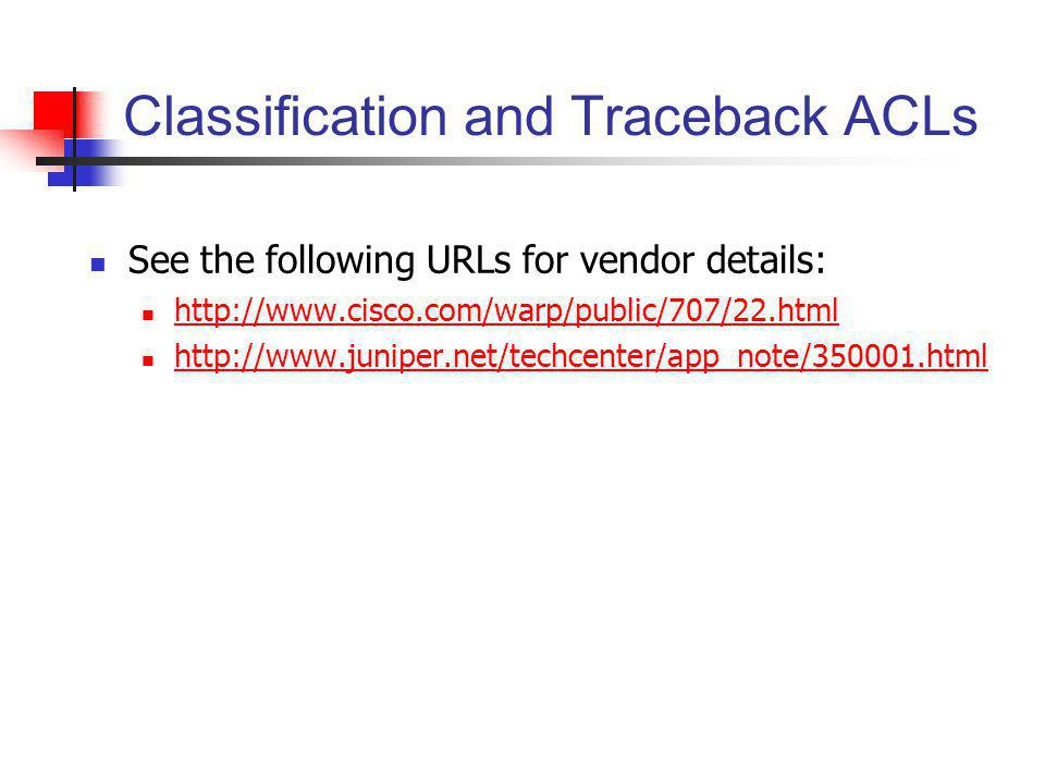 Classification and Traceback ACLs See the following URLs for vendor details: http://www.cisco.com/warp/public/707/22.html http://www.juniper.net/techc
