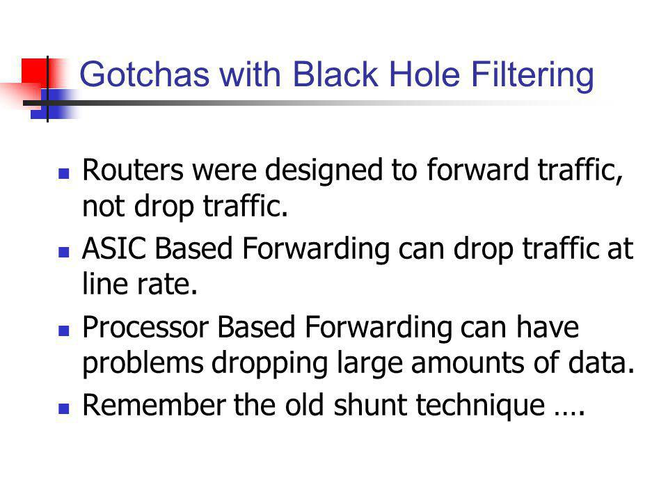 Gotchas with Black Hole Filtering Routers were designed to forward traffic, not drop traffic. ASIC Based Forwarding can drop traffic at line rate. Pro