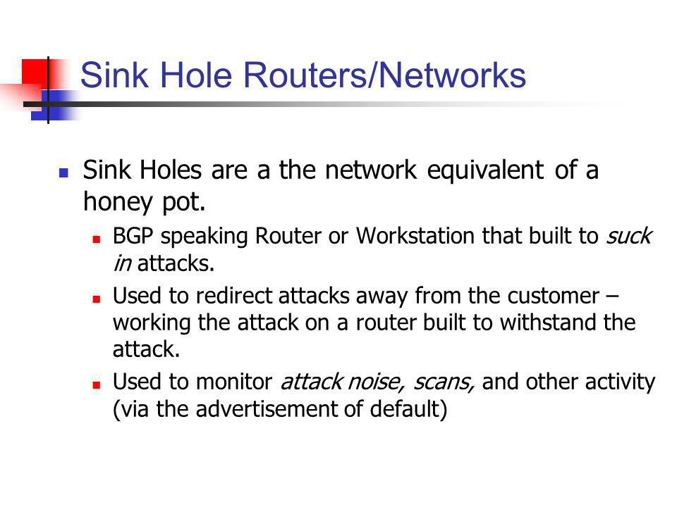 Sink Hole Routers/Networks Sink Holes are a the network equivalent of a honey pot. BGP speaking Router or Workstation that built to suck in attacks. U