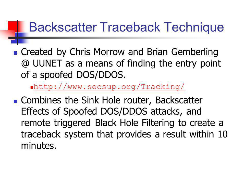 Backscatter Traceback Technique Created by Chris Morrow and Brian Gemberling @ UUNET as a means of finding the entry point of a spoofed DOS/DDOS. http