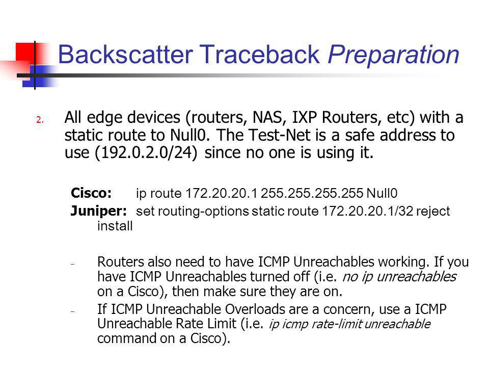 Backscatter Traceback Preparation 2. All edge devices (routers, NAS, IXP Routers, etc) with a static route to Null0. The Test-Net is a safe address to