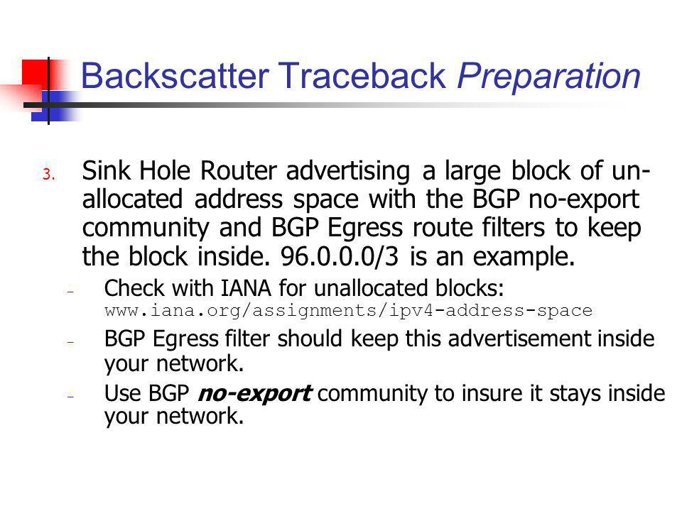 Backscatter Traceback Preparation 3. Sink Hole Router advertising a large block of un- allocated address space with the BGP no-export community and BG
