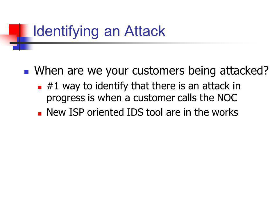 Identifying an Attack When are we your customers being attacked? #1 way to identify that there is an attack in progress is when a customer calls the N