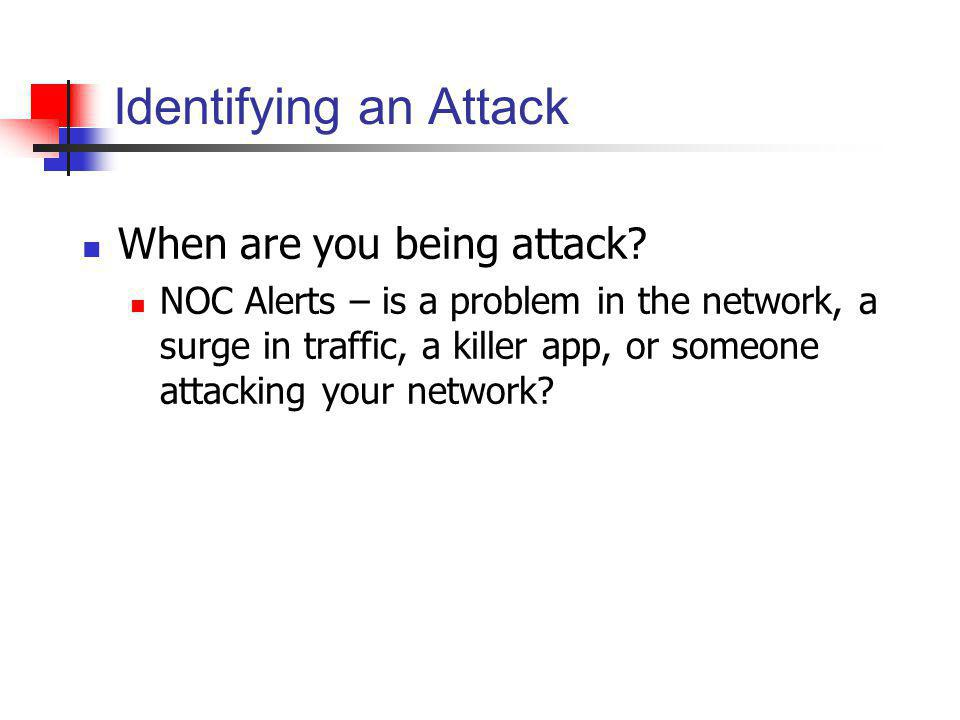 Identifying an Attack When are you being attack? NOC Alerts – is a problem in the network, a surge in traffic, a killer app, or someone attacking your