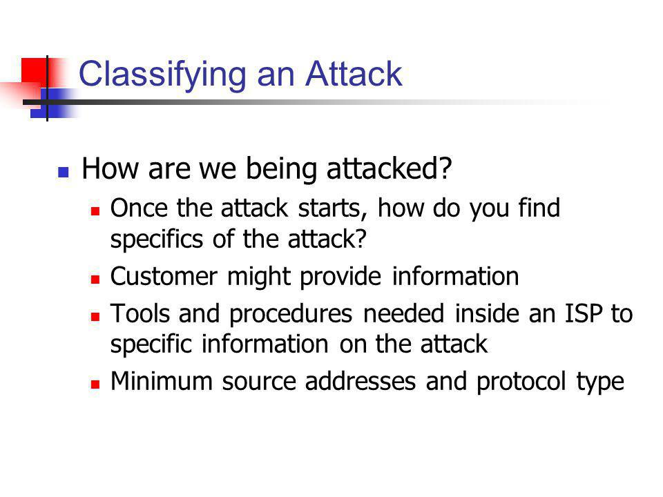 Classifying an Attack How are we being attacked? Once the attack starts, how do you find specifics of the attack? Customer might provide information T