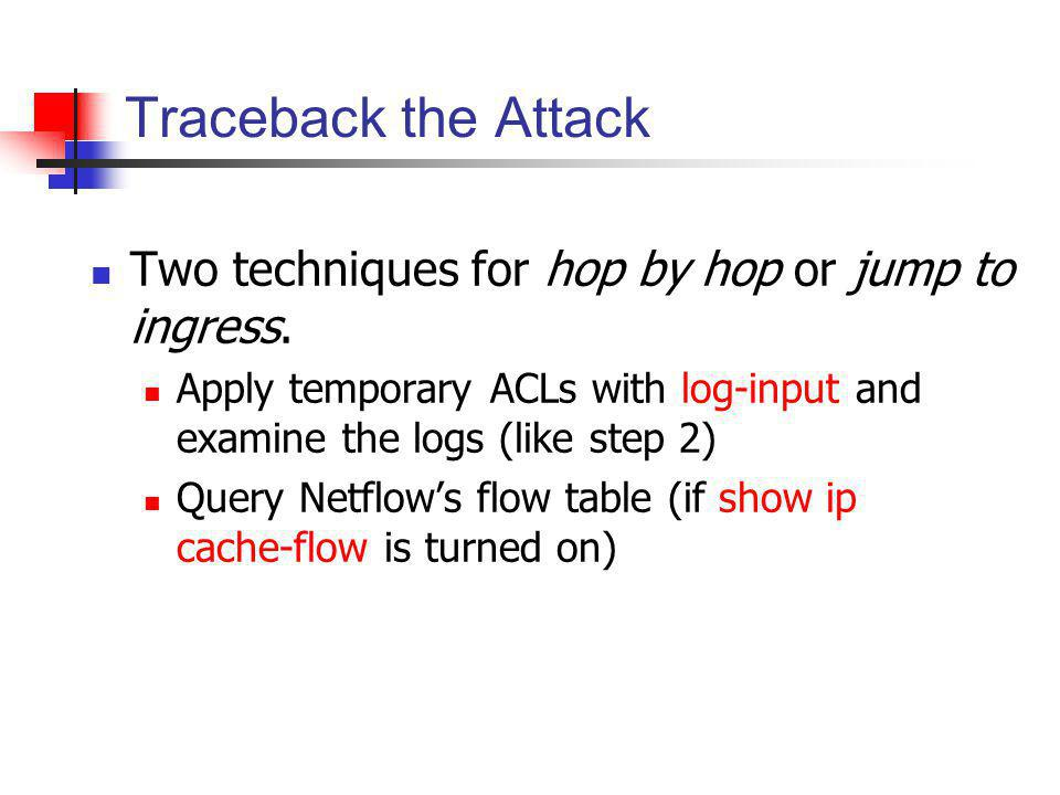 Traceback the Attack Two techniques for hop by hop or jump to ingress. Apply temporary ACLs with log-input and examine the logs (like step 2) Query Ne