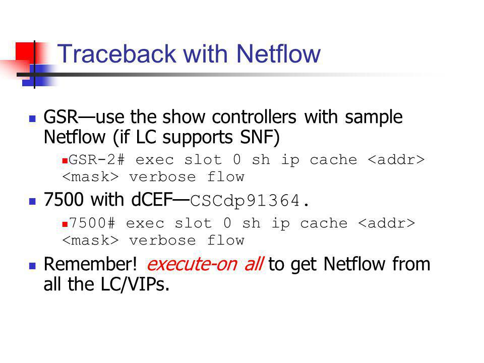 Traceback with Netflow GSRuse the show controllers with sample Netflow (if LC supports SNF) GSR-2# exec slot 0 sh ip cache verbose flow 7500 with dCEF