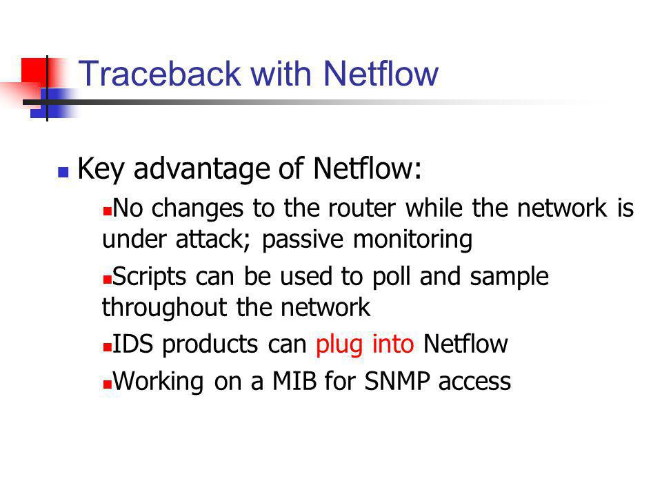 Traceback with Netflow Key advantage of Netflow: No changes to the router while the network is under attack; passive monitoring Scripts can be used to