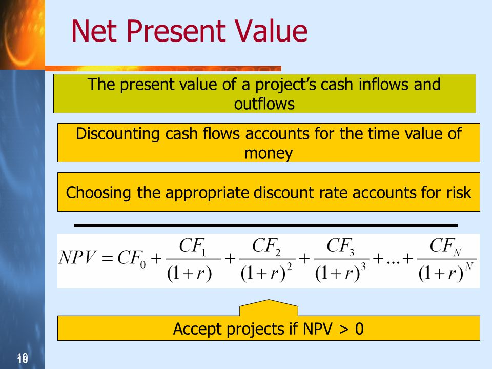 10 Net Present Value The present value of a projects cash inflows and outflows Discounting cash flows accounts for the time value of money Choosing th