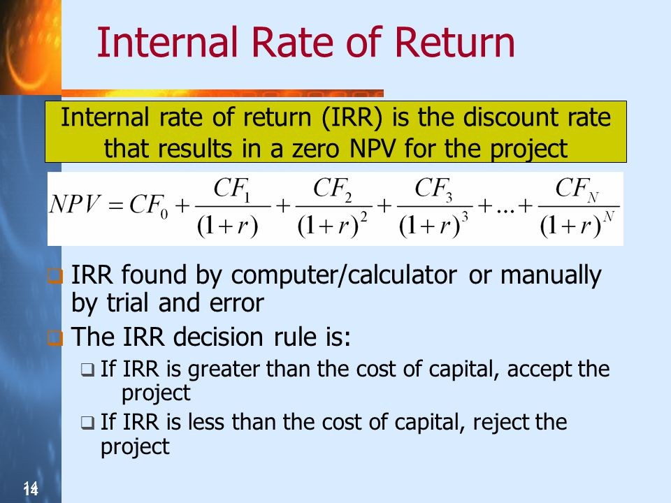 14 Internal Rate of Return IRR found by computer/calculator or manually by trial and error The IRR decision rule is: If IRR is greater than the cost o