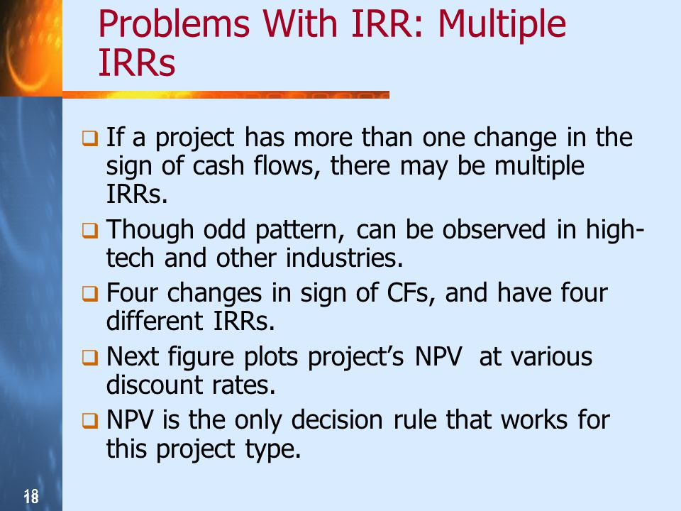 18 Problems With IRR: Multiple IRRs If a project has more than one change in the sign of cash flows, there may be multiple IRRs. Though odd pattern, c