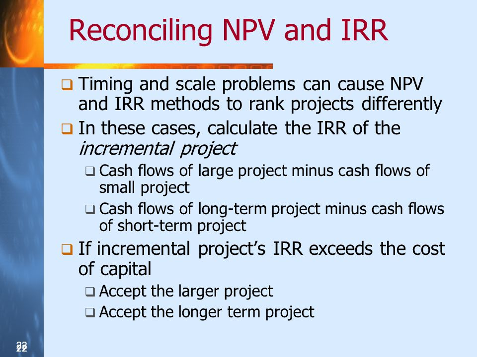 22 Reconciling NPV and IRR Timing and scale problems can cause NPV and IRR methods to rank projects differently In these cases, calculate the IRR of t