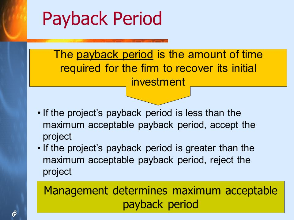 6 6 6 Payback Period Management determines maximum acceptable payback period The payback period is the amount of time required for the firm to recover
