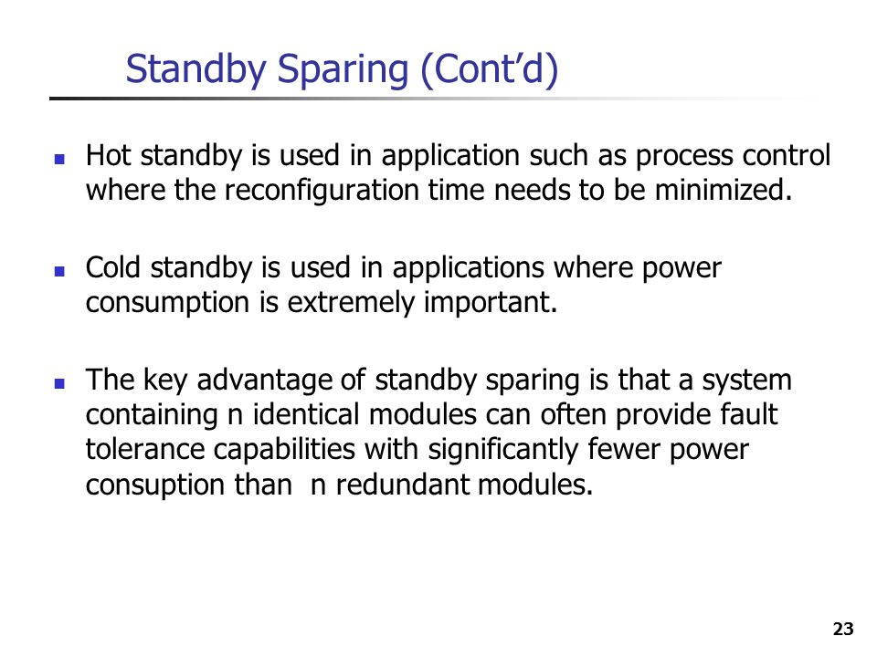 23 Standby Sparing (Contd) Hot standby is used in application such as process control where the reconfiguration time needs to be minimized. Cold stand