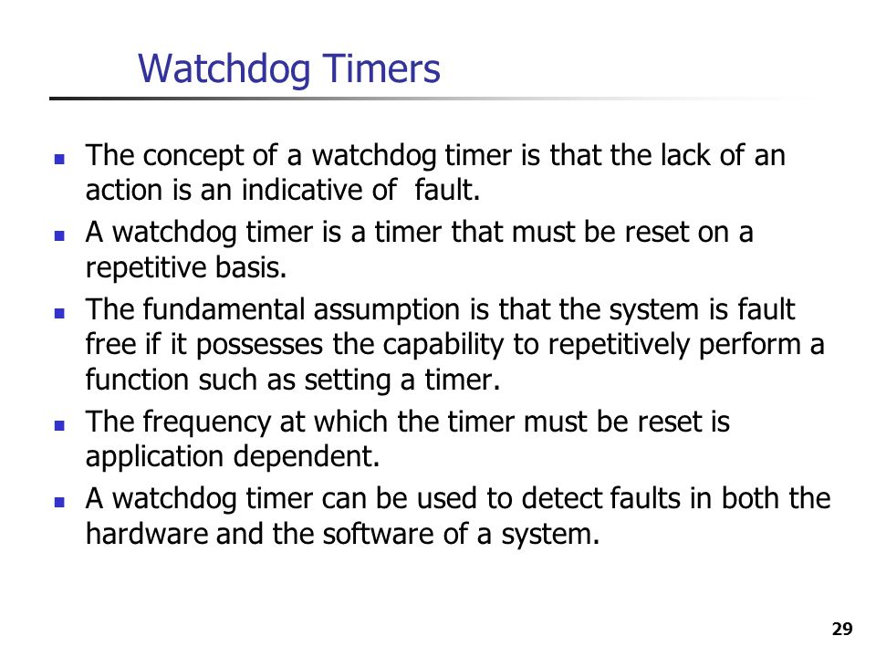 29 Watchdog Timers The concept of a watchdog timer is that the lack of an action is an indicative of fault. A watchdog timer is a timer that must be r