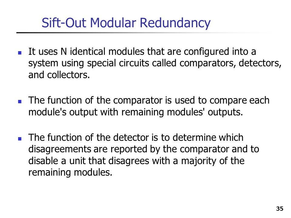 35 Sift-Out Modular Redundancy It uses N identical modules that are configured into a system using special circuits called comparators, detectors, and