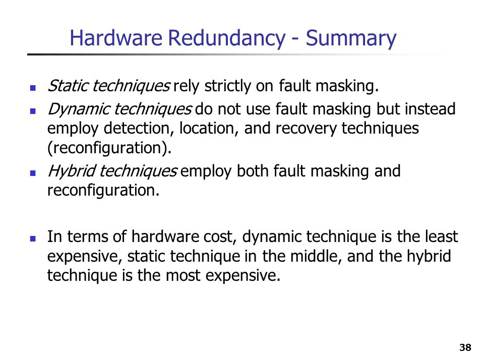 38 Hardware Redundancy - Summary Static techniques rely strictly on fault masking. Dynamic techniques do not use fault masking but instead employ dete