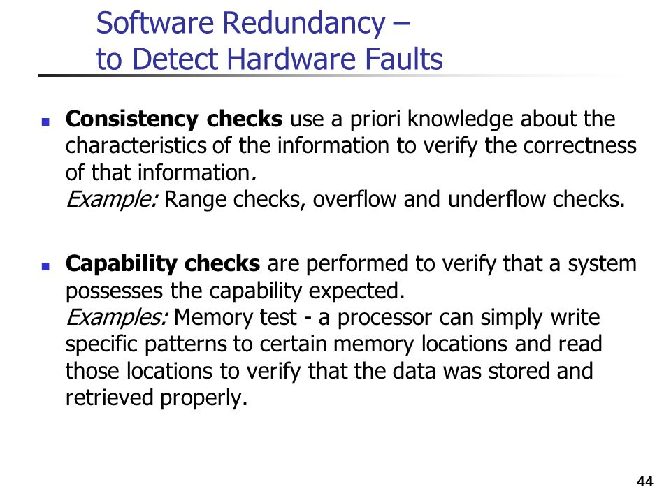 44 Software Redundancy – to Detect Hardware Faults Consistency checks use a priori knowledge about the characteristics of the information to verify th