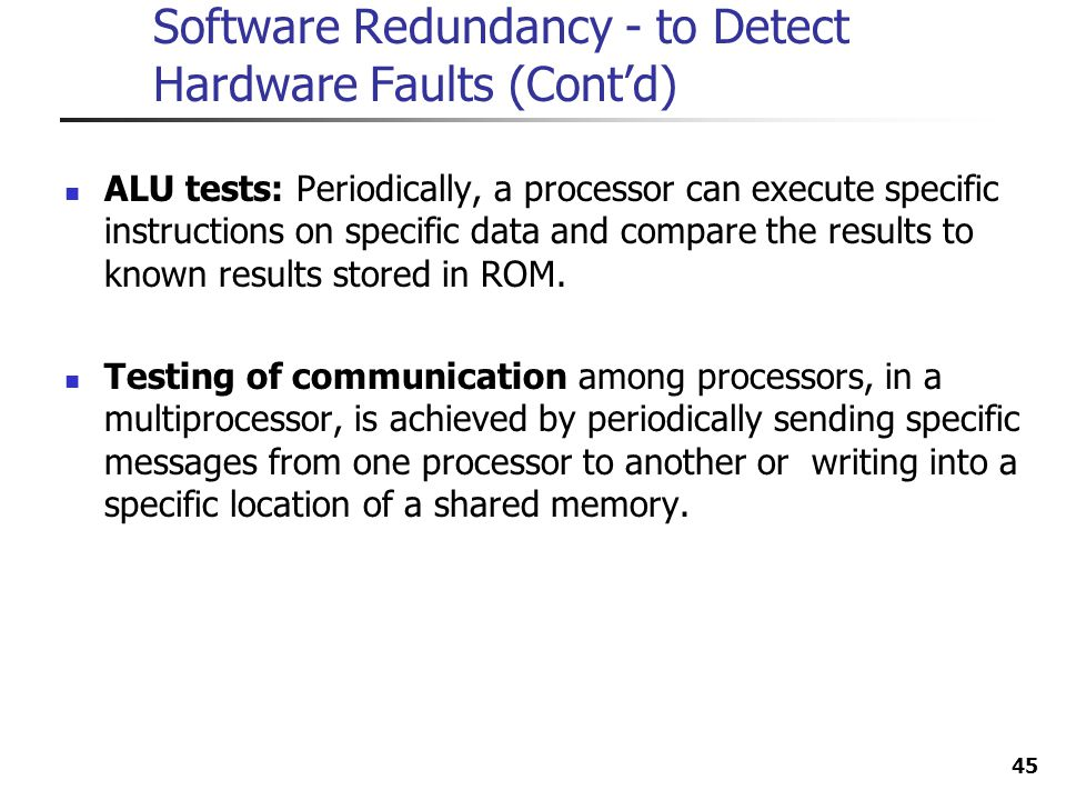 45 Software Redundancy - to Detect Hardware Faults (Contd) ALU tests: Periodically, a processor can execute specific instructions on specific data and