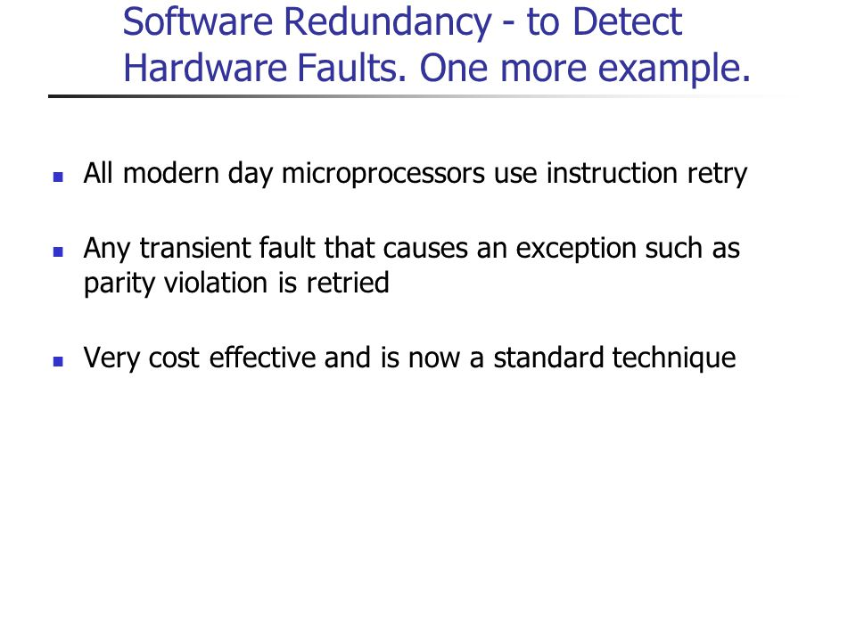 Software Redundancy - to Detect Hardware Faults. One more example. All modern day microprocessors use instruction retry Any transient fault that cause
