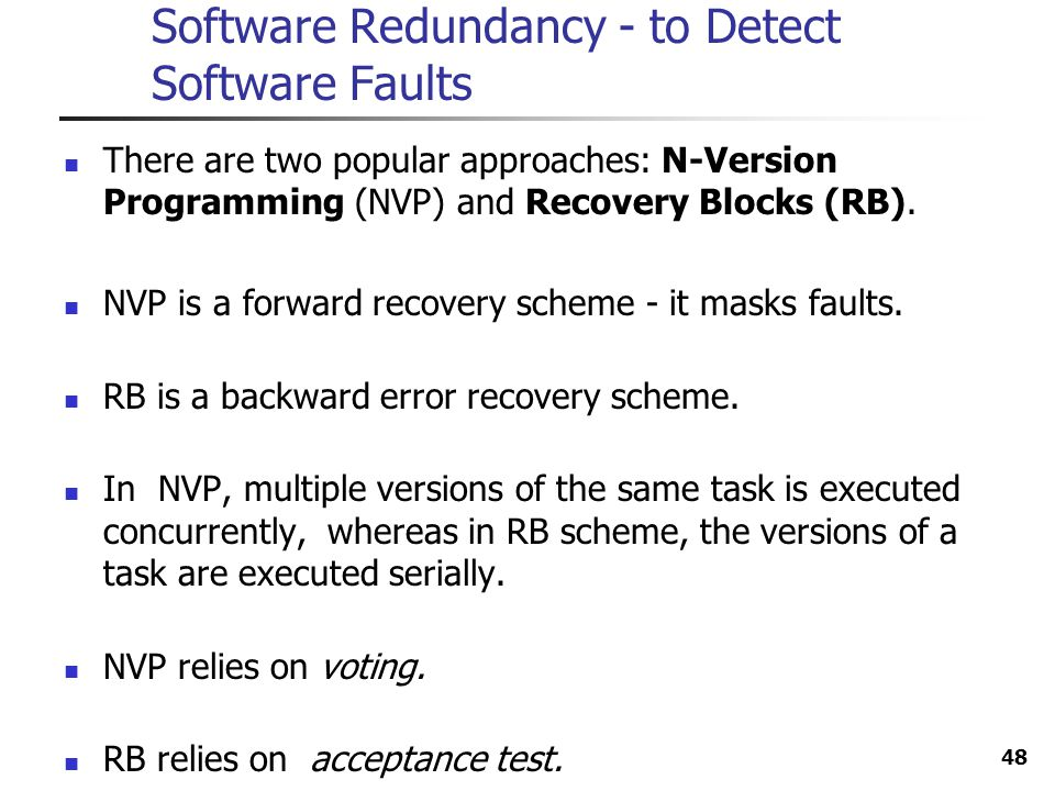 48 Software Redundancy - to Detect Software Faults There are two popular approaches: N-Version Programming (NVP) and Recovery Blocks (RB). NVP is a fo