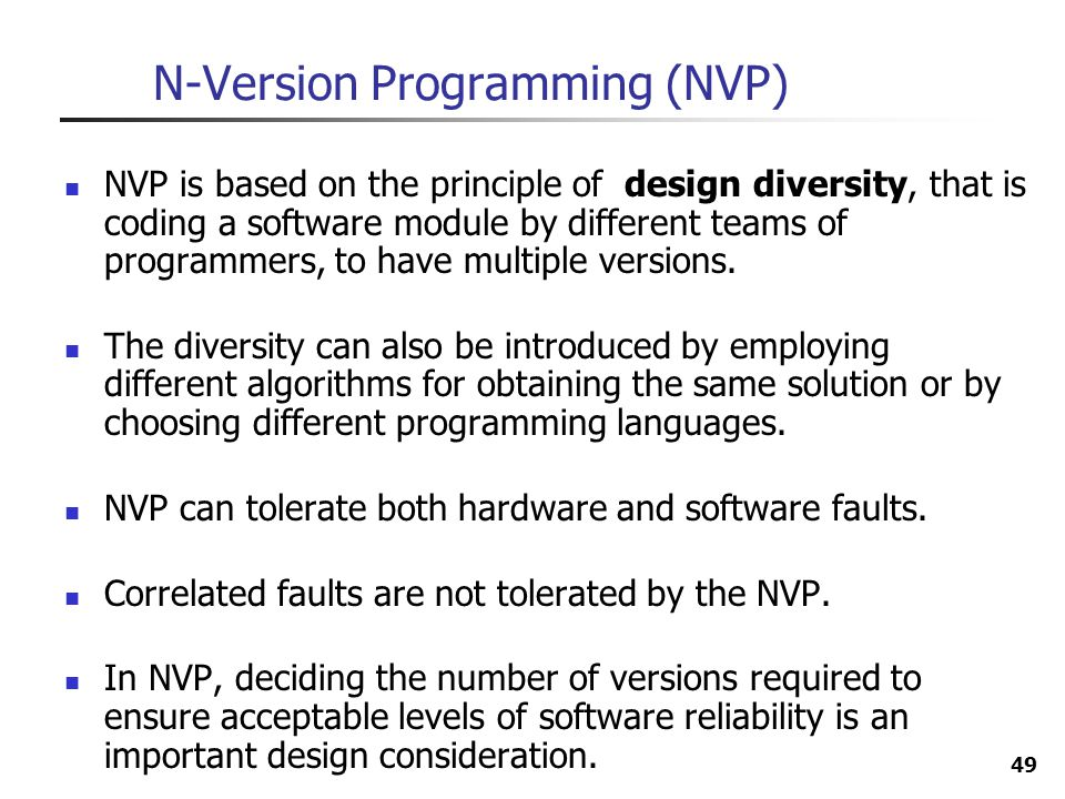 49 N-Version Programming (NVP) NVP is based on the principle of design diversity, that is coding a software module by different teams of programmers,