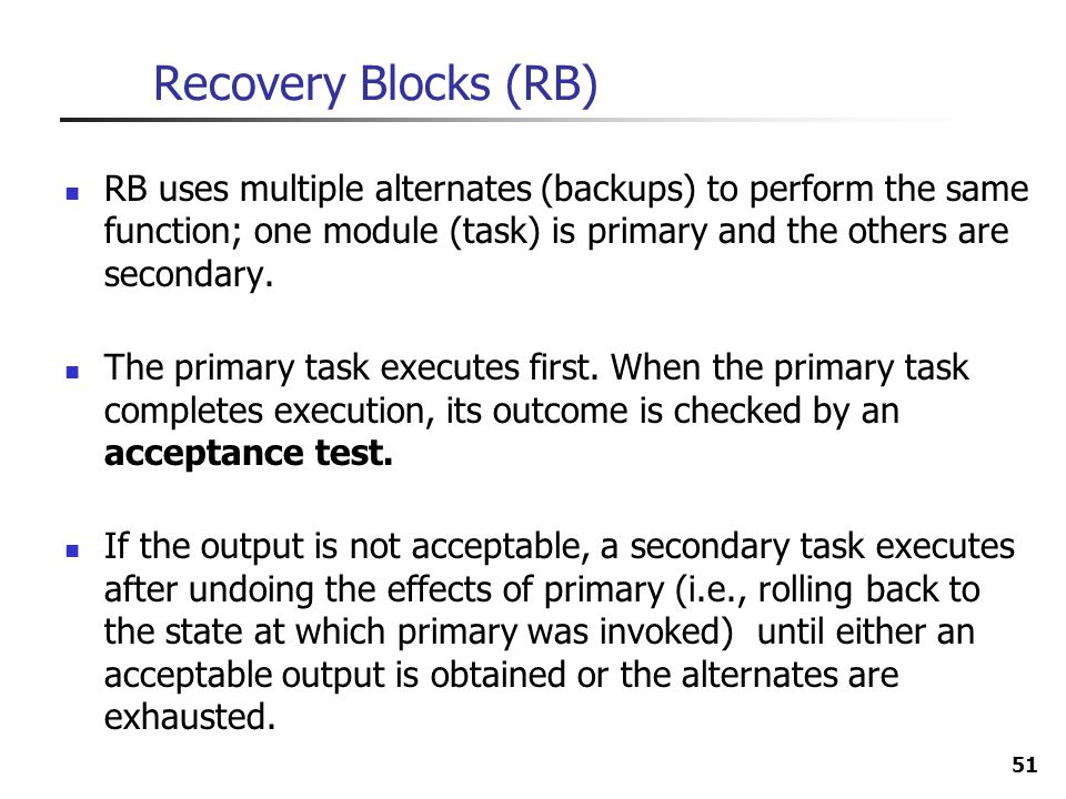 51 Recovery Blocks (RB) RB uses multiple alternates (backups) to perform the same function; one module (task) is primary and the others are secondary.