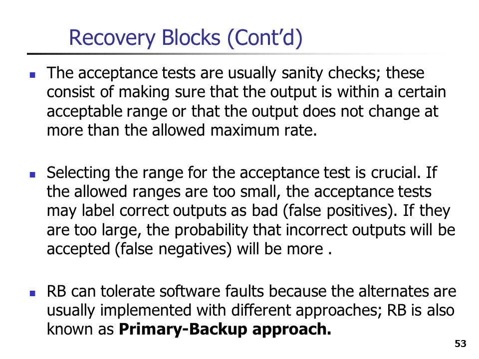 53 Recovery Blocks (Contd) The acceptance tests are usually sanity checks; these consist of making sure that the output is within a certain acceptable