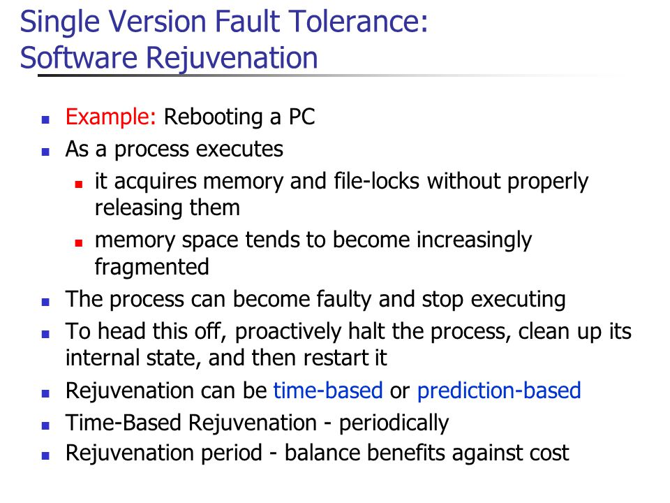 Single Version Fault Tolerance: Software Rejuvenation Example: Rebooting a PC As a process executes it acquires memory and file-locks without properly