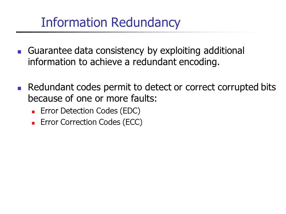 Information Redundancy Guarantee data consistency by exploiting additional information to achieve a redundant encoding. Redundant codes permit to dete