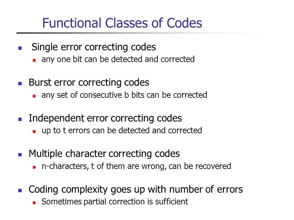 Functional Classes of Codes Single error correcting codes any one bit can be detected and corrected Burst error correcting codes any set of consecutiv