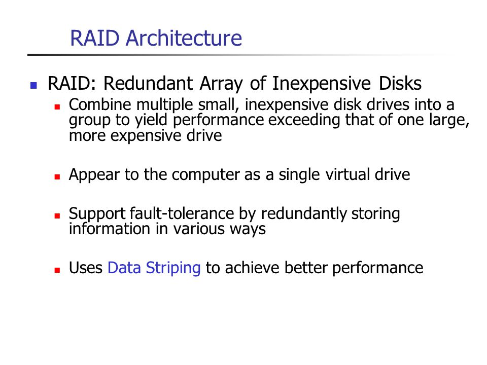RAID Architecture RAID: Redundant Array of Inexpensive Disks Combine multiple small, inexpensive disk drives into a group to yield performance exceedi