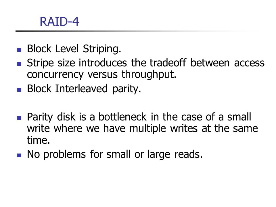 RAID-4 Block Level Striping. Stripe size introduces the tradeoff between access concurrency versus throughput. Block Interleaved parity. Parity disk i