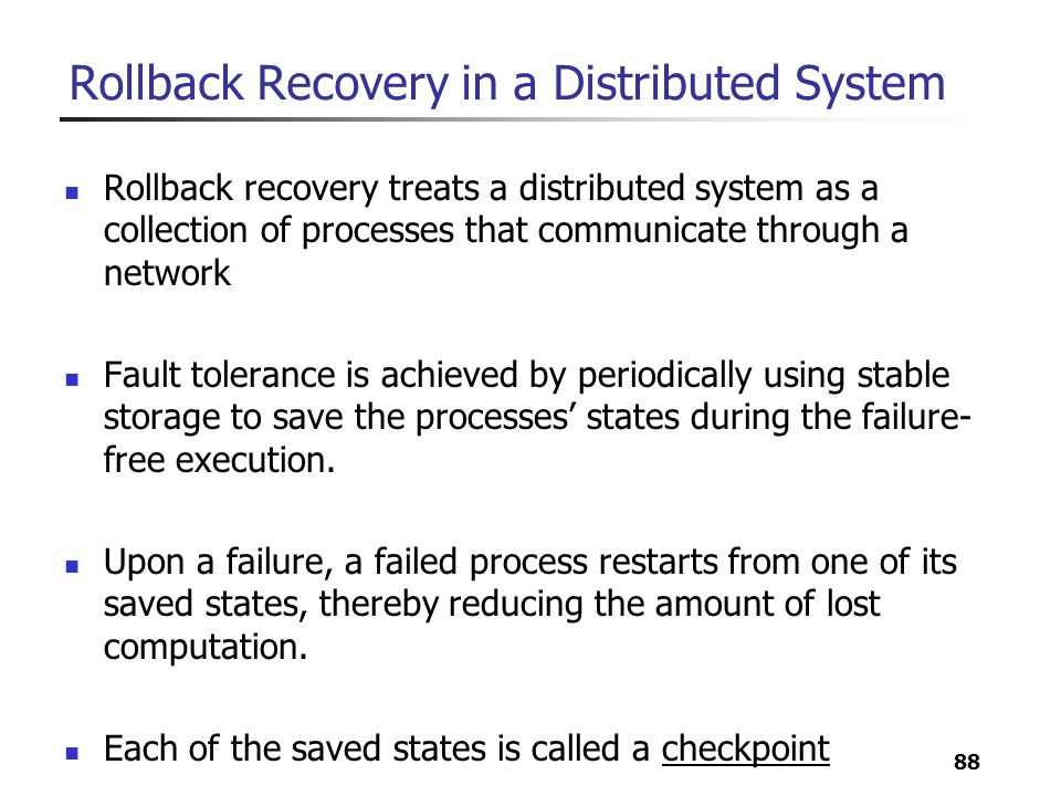 88 Rollback Recovery in a Distributed System Rollback recovery treats a distributed system as a collection of processes that communicate through a net