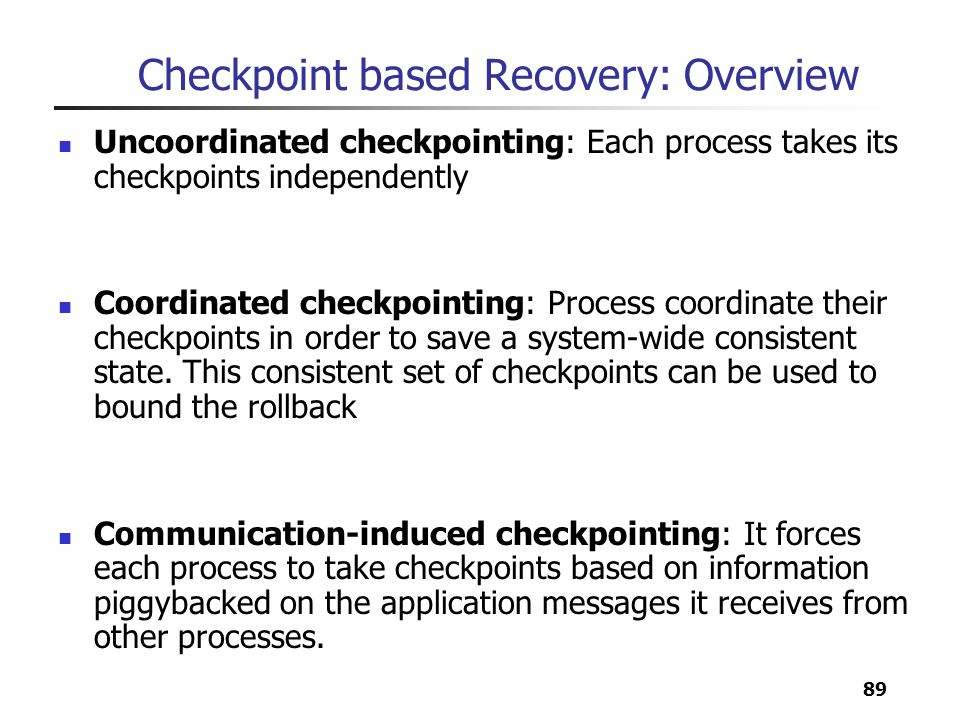 89 Checkpoint based Recovery: Overview Uncoordinated checkpointing: Each process takes its checkpoints independently Coordinated checkpointing: Proces