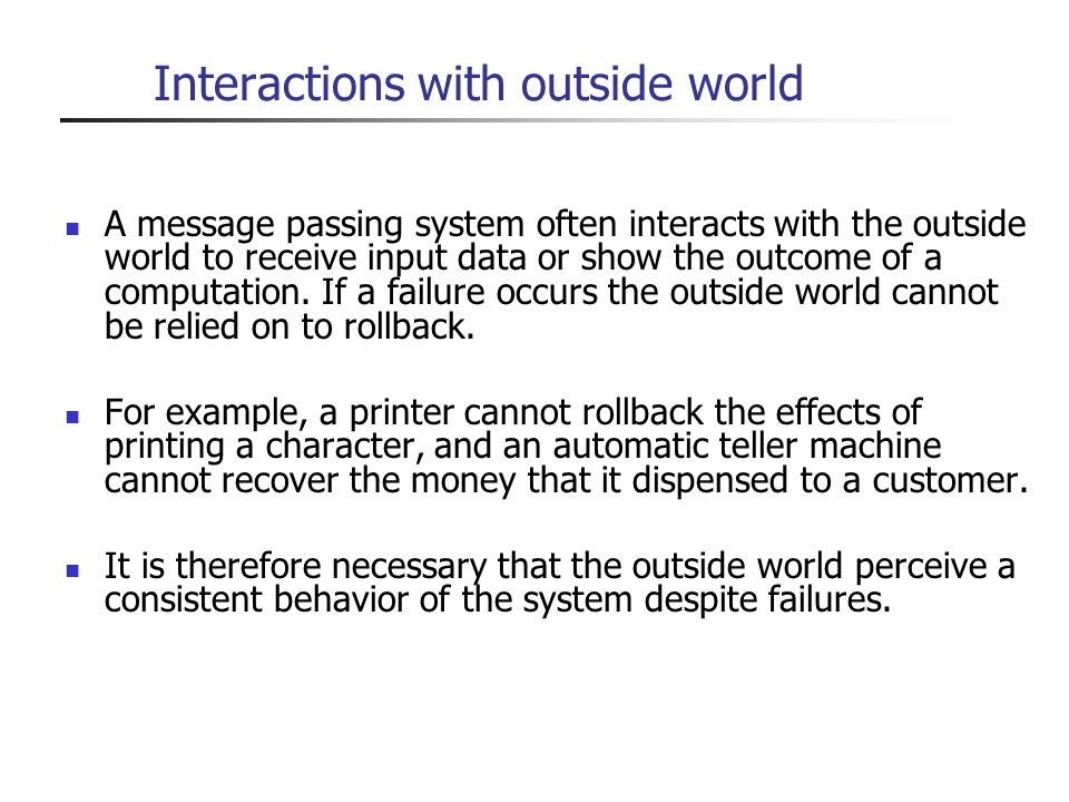 Interactions with outside world A message passing system often interacts with the outside world to receive input data or show the outcome of a computa