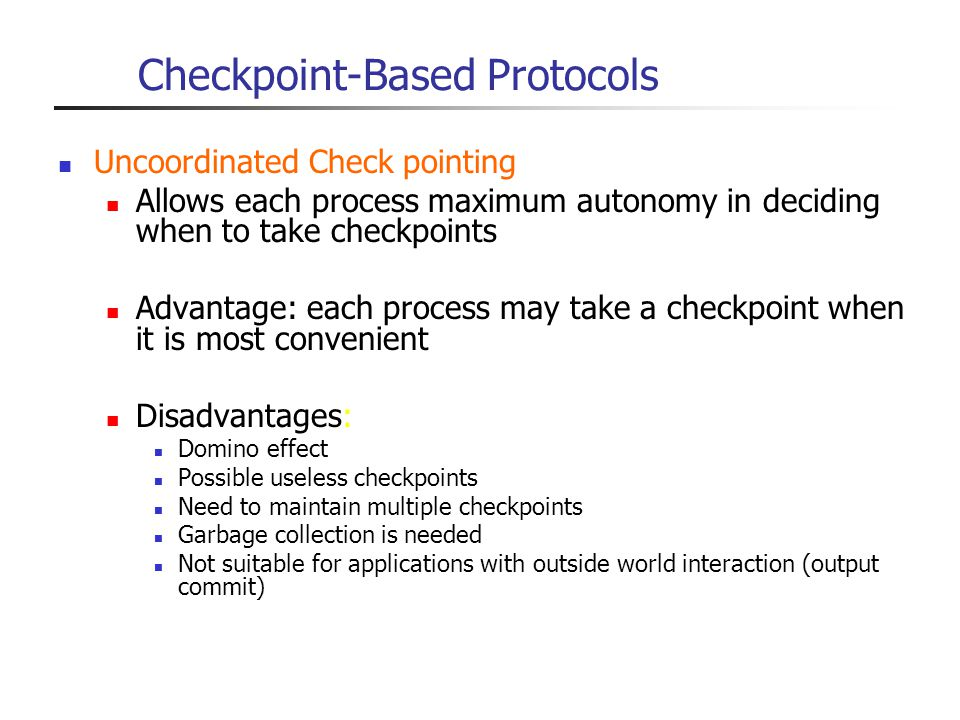 Checkpoint-Based Protocols Uncoordinated Check pointing Allows each process maximum autonomy in deciding when to take checkpoints Advantage: each proc