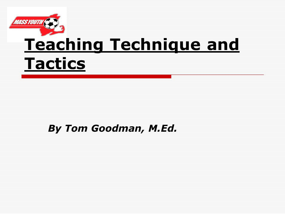 Teaching Technique and Tactics By Tom Goodman, M.Ed.