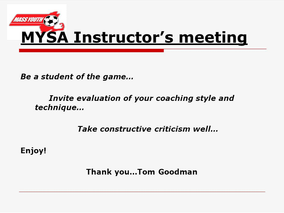 MYSA Instructors meeting Be a student of the game… Invite evaluation of your coaching style and technique… Take constructive criticism well… Enjoy.